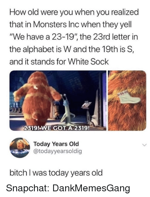 "Bitch, Memes, and Monsters Inc: How old were you when you realized  that in Monsters Inc when they yell  ""We have a 23-19"" the 23rd letter in  the alphabet is W and the 19th is S,  and it stands for White Sock  2319!-WE GOT A 2319!  Today Years Old  @todayyearsoldig  bitch I was today years old Snapchat: DankMemesGang"