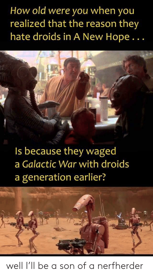 Old, Hope, and Reason: How old were you when you  realized that the reason they  hate droids in A New Hope...  Is because they waged  a Galactic War with droids  a generation earlier? well I'll be a son of a nerfherder
