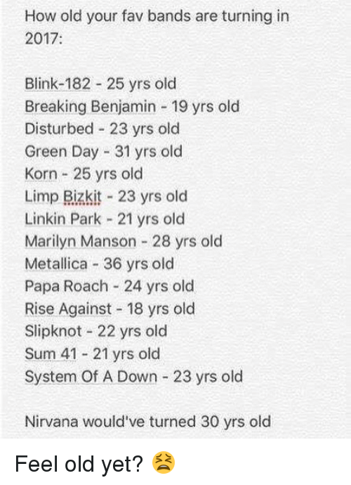 Feeling Old: How old your fav bands are turning in  2017:  Blink-182 25 yrs old  Breaking Benjamin 19 yrs old  Disturbed 23 yrs old  Green Day 31 yrs old  Korn 25 yrs old  Limp Bizkit 23 yrs old  Linkin Park 21 yrs old  Marilyn Manson 28 yrs old  Metallica 36 yrs old  Papa Roach 24 yrs old  Rise Against 18 yrs old  Slipknot 22 yrs old  Sum 41 21 yrs old  System Of A Down 23 yrs old  Nirvana would've turned 30 yrs old Feel old yet? 😫