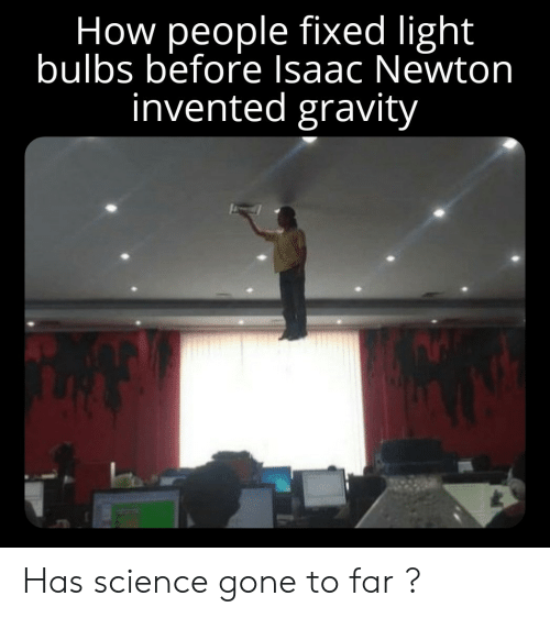 Gravity, Science, and Isaac Newton: How people fixed light  bulbs before Isaac Newton  invented gravity Has science gone to far ?