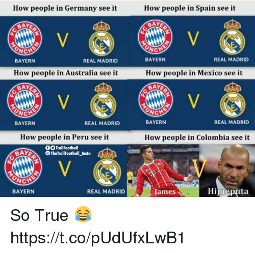 Real Madrid Bayern: How people in Germany see it  How people in Spain see it  BAY  CH  NCH  BAYERN  How people in Australia see it  BAY  REAL MADRID  BAYERN  How people in Mexico see it  BAY  REAL MADRID  NCH  BAYERN  REAL MADRID  BAYERN  REAL MADRID  How people in Peru see it  How people in Colombia see it  fSTrollFootball  AYTheTrollFootball Insta  NCHE  BAYERN  REAL MADRID  Hijueptuta  James So True 😂 https://t.co/pUdUfxLwB1
