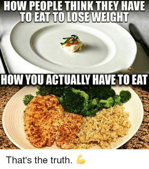 Memes, Truth, and 🤖: HOW PEOPLE THINK THEY HAVE  TO EAT TO LOSE WEIGHT  HOW YOU ACTUALLY HAVE TO EAT That's the truth. 💪