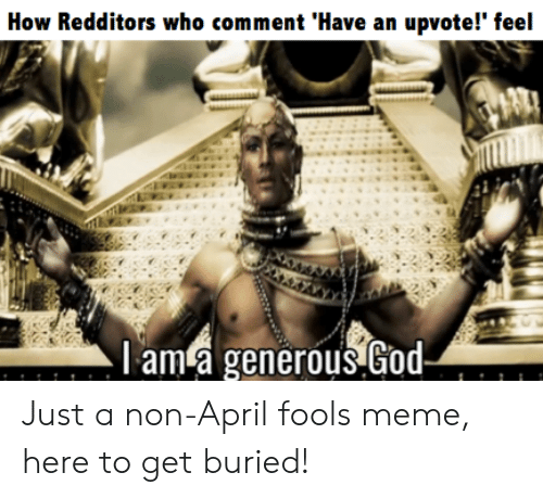 april fools meme: How Redditors who comment 'Have an upvote!' feel  l am a generous God Just a non-April fools meme, here to get buried!