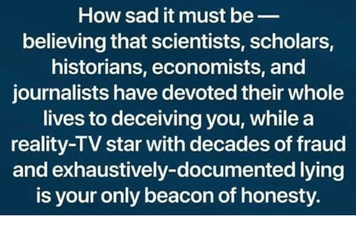 Historians: How sad it must be_  believing that scientists, scholars,  historians, economists, and  journalists have devoted their whole  lives to deceiving you, whilea  reality-TV star with decades of fraud  and exhaustively-documented lying  is your only beacon of honesty