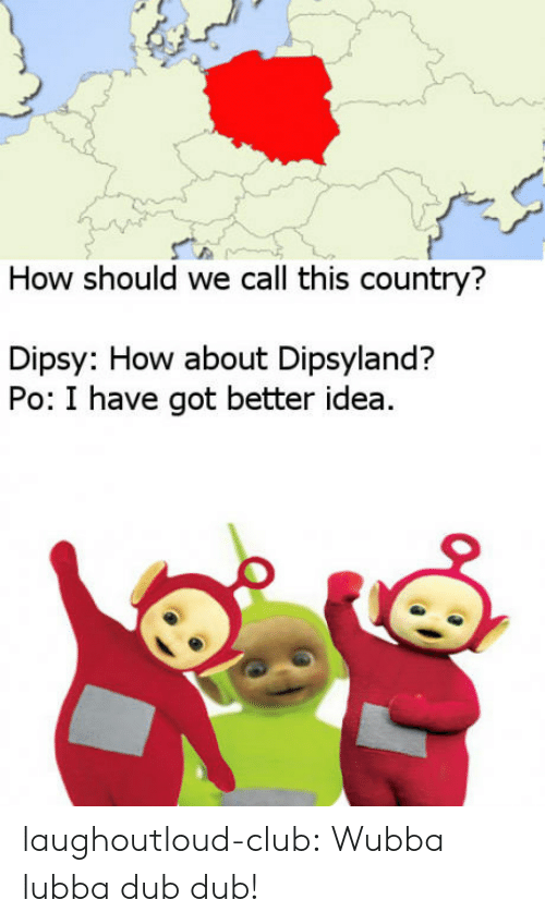 Have Got: How should we call this country?  Dipsy: How about Dipsyland?  Po: I have got better idea laughoutloud-club:  Wubba lubba dub dub!