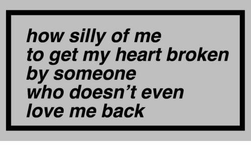 heart broken: how silly of me  to get my heart broken  by someone  who doesn't even  love me back