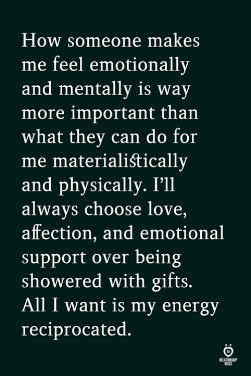 Energy, Love, and How: How someone makes  me feel emotionally  and mentally is way  more important than  what they can do for  me materialiśtically  and physically. I'll  always choose love,  affection, and emotional  support over being  showered with gifts.  All I want is my energy  reciprocated.  LES