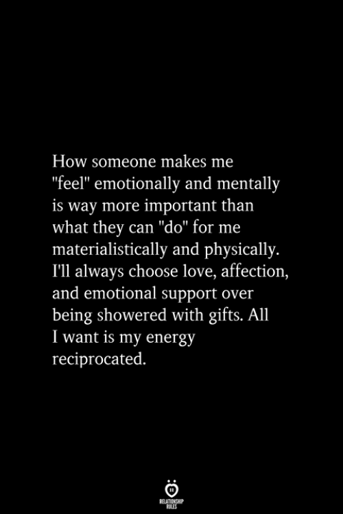 """Energy, Love, and How: How someone makes me  """"feel"""" emotionally and mentally  is way more important than  what they can """"do"""" for me  materialistically and physically.  I'll always choose love, affection,  and emotional support over  being showered with gifts. All  I want is my energy  reciprocated."""