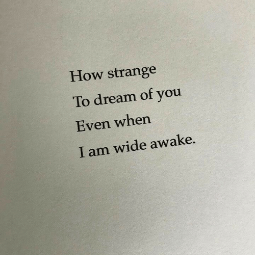 wide awake: How strange  To dream of you  Even when  I am wide awake.