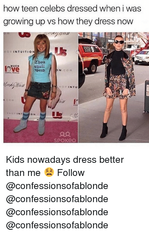 Growing Up, Memes, and Dress: how teen celebs dressed when i was  growing up vs how they dress now  OPINTUITIO  hou  MUCH  KOPINTU Kids nowadays dress better than me 😫 Follow @confessionsofablonde @confessionsofablonde @confessionsofablonde @confessionsofablonde