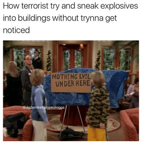 Evil, How, and Terrorist: How terrorist try and sneak explosives  into buildings without trynna get  noticed  NOTHING EVIL  UNDER HERE  @Akdemiksthetypeofnigga