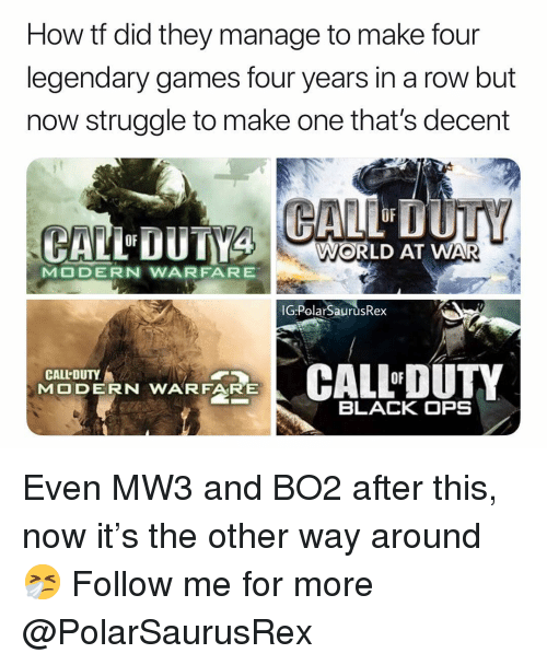 Bo2: How tf did they manage to make four  legendary games four years in a row but  now struggle to make one that's decent  OF  WORLD AT WAR  IGPolarSaurusRex  CALL-DUTY  CALL-DUTY  RN WARF  BLACK OPS Even MW3 and BO2 after this, now it's the other way around 🤧 Follow me for more @PolarSaurusRex
