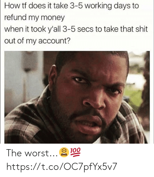 Money, Shit, and The Worst: How tf does it take 3-5 working days to  refund my money  when it took y'all 3-5 secs to take that shit  out of my account? The worst...?? https://t.co/OC7pfYx5v7