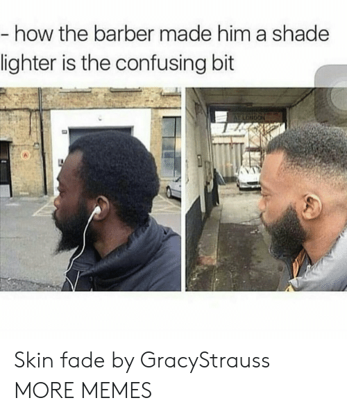 the barber: how the barber made him a shade  lighter is the confusing bit Skin fade by GracyStrauss MORE MEMES