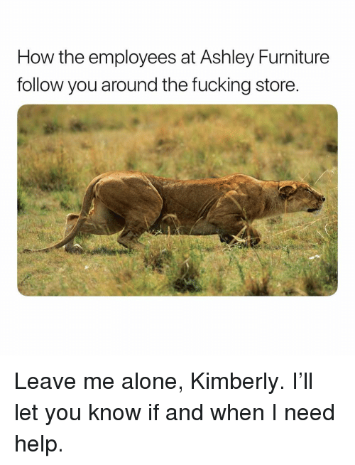 Kimberly: How the employees at Ashley Furniture  follow you around the fucking store Leave me alone, Kimberly. I'll let you know if and when I need help.