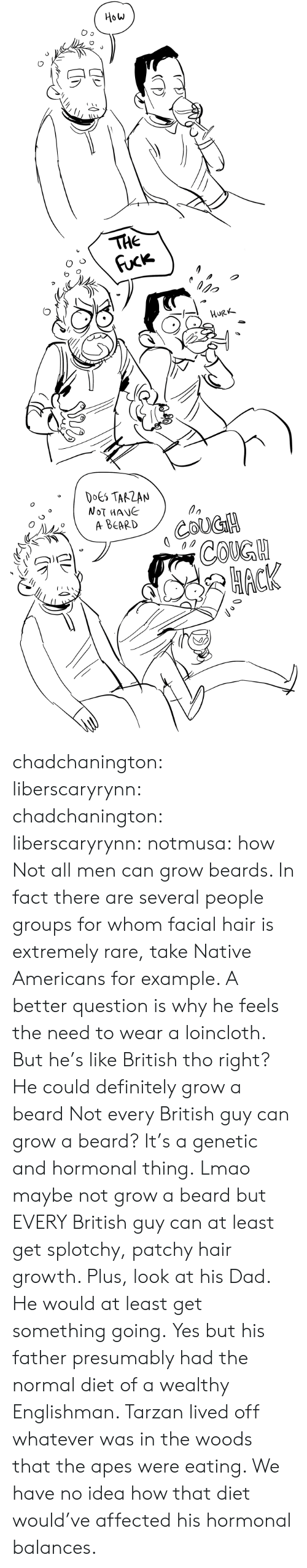 mane: How  THE  Fuck  орo  HURK  DOES TARZAN  NOT MANE  A ВЕARD  COUGH  СOKGH  НАСК chadchanington:  liberscaryrynn:  chadchanington:  liberscaryrynn:  notmusa:  how  Not all men can grow beards. In fact there are several people groups for whom facial hair is extremely rare, take Native Americans for example. A better question is why he feels the need to wear a loincloth.  But he's like British tho right? He could definitely grow a beard  Not every British guy can grow a beard? It's a genetic and hormonal thing.  Lmao maybe not grow a beard but EVERY British guy can at least get splotchy, patchy hair growth. Plus, look at his Dad. He would at least get something going.  Yes but his father presumably had the normal diet of a wealthy Englishman. Tarzan lived off whatever was in the woods that the apes were eating. We have no idea how that diet would've affected his hormonal balances.