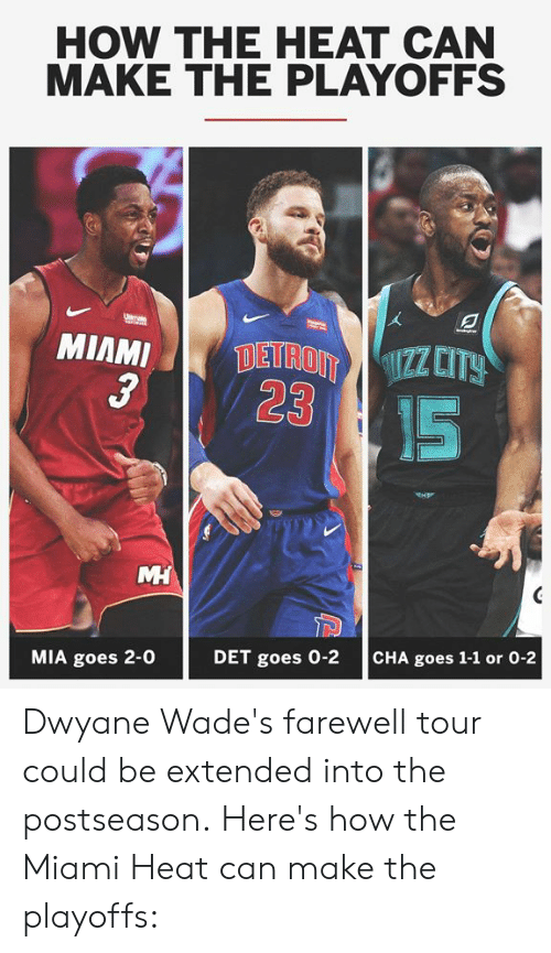 The Miami Heat: HOW THE HEAT CAN  MAKE THE PLAYOFFS  3  23  IS  MIA goes 2-0  DET goes 0-2  CHA goes 1-1 or 0-2 Dwyane Wade's farewell tour could be extended into the postseason.  Here's how the Miami Heat can make the playoffs: