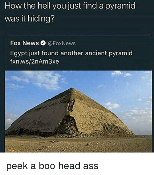 Ass, Boo, and Head: How the hell you just find a pyramid  was it hiding?  Fox News  @Fox News  Egypt just found another ancient pyramid  fxn.ws/2nAm3xe peek a boo head ass
