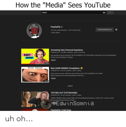 """Memes Compilation: How the """"Media"""" Sees YouTube  racist  PewDiePie o  UŽPRENUMERUOTA  102 mln. prenumeratorių - 4 057 vaizdo įrašai  I make videos.  Answering Very Personal Questions  PewDiePie © 235 tūkst. peržiūrų • prieš 15 minučių  BABY  WHEN?  qna questions epicly answered 100 CLUB MERCH OUT NOW! https://represent.com/store/pewdiepie  (Thank you) Pewdiepie's Pixelings ...  Naujas  21:28  top text  Best DANK MEMES Compilation O  PewDiePie O 2,8 mln. peržiūrų • prieš 1 dieną  dank memes memes reddit top votes all time epic 100 CLUB MERCH OUT NOW!  https://represent.com/store/pewdiepie (Thank you..  Naujas  16:19  + DAR 8  TESTING OUT EYETRACKING  PewDiePie O 25 mln. peržiūrų • prieš 1 metus  SUBMIT MEMES: https://www.reddit.com/r/PewdiepieSubmissions/ CHECK OUT: Check out A$$:  http://store.steampowered.com/app.  @EdwinSomnia  10:11  PewDiePie 