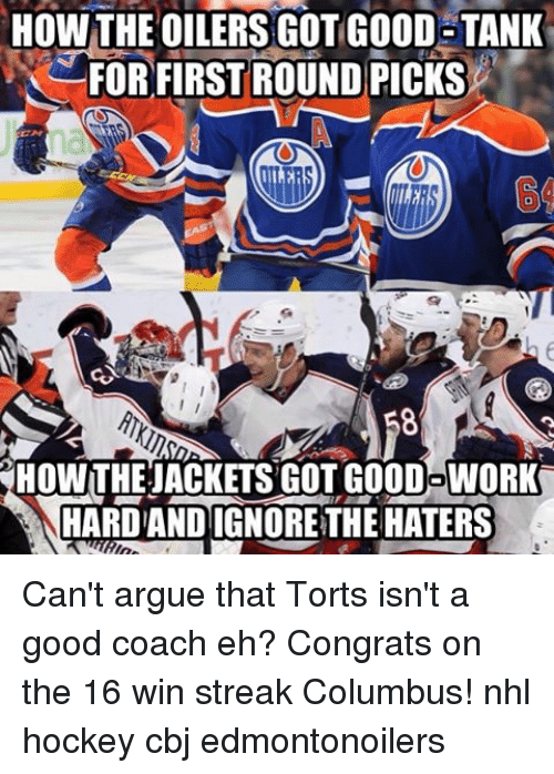 torte: HOW THE OILERS GOT GOOD TANK  FOR FIRST ROUND PICKS  HOWTHEJACKETSGOTGOODOWORK  HARDANDIGNORETHE HATERS Can't argue that Torts isn't a good coach eh? Congrats on the 16 win streak Columbus! nhl hockey cbj edmontonoilers