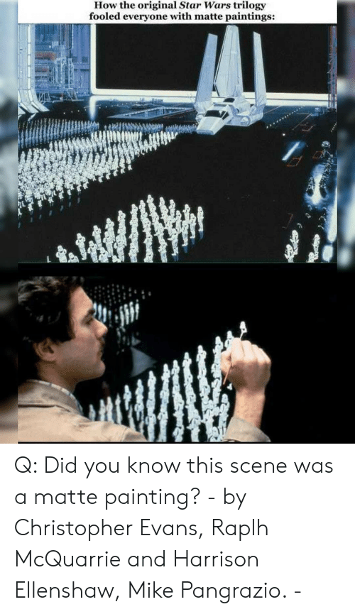 Memes, Paintings, and Star Wars: How the original Star Wars trilogy  fooled everyone with matte paintings: Q: Did you know this scene was a matte painting? - by Christopher Evans, Raplh McQuarrie and Harrison Ellenshaw, Mike Pangrazio. -
