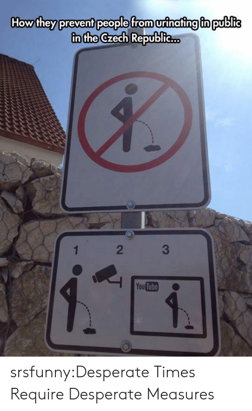 Desperate, Tumblr, and Blog: How they prevent people from urinafing fn public  in the Czech Republie..  2  You Tube srsfunny:Desperate Times Require Desperate Measures