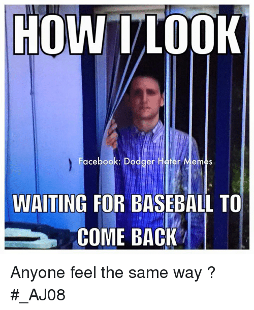 hater meme: HOW TLOOK  Facebook: Dodger Hater Memes  WAITING FOR BASEBALL TO  COME BACK Anyone feel the same way ?  #_AJ08