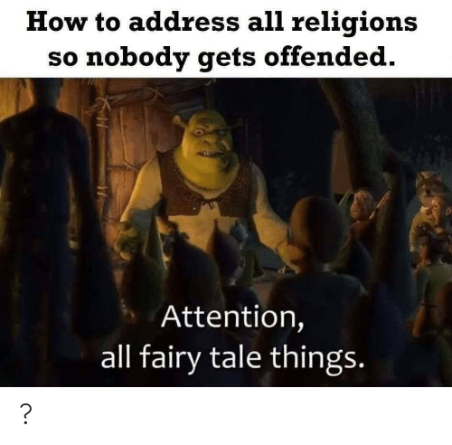 nobody: How to address all religions  so nobody gets offended.  Attention,  all fairy tale things. ?