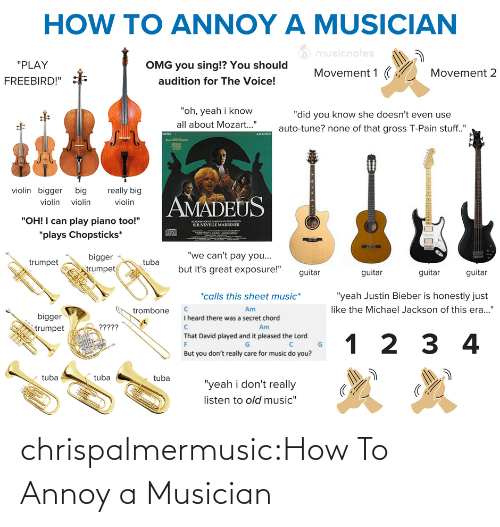 "Bigger: HOW TO ANNOY A MUSICIAN  O musicnotes  ""PLAY  OMG you sing!? You should  Movement 1 (  Movement 2  audition for The Voice!  FREEBIRD!""  ""oh, yeah i know  ""did you know she doesn't even use  all about Mozart..""  auto-tune? none of that gross T-Pain stuff.""  AMADEUS  MORE  violin bigger big  really big  AMADEUS  violin violin  violin  ""OH! I can play piano too!""  ACADO O SE MARTINNTHELOS  SIR NEVILLE MARRINER  *plays Chopsticks*  ""we can't pay you...  bigger  egn  but it's great exposure!""  trumpet  trumpet  guitar  guitar  guitar  guitar  *calls this sheet music*  ""yeah Justin Bieber is honestly just  like the Michael Jackson of this era...""  Am  trombone  bigger  I heard there was a secret chord  ?????  Am  trumpet  That David played and it pleased the Lord  1 2 3 4  But you don't really care for music do you?  tuba  tuba  tuba  ""yeah i don't really  listen to old music"" chrispalmermusic:How To Annoy a Musician"