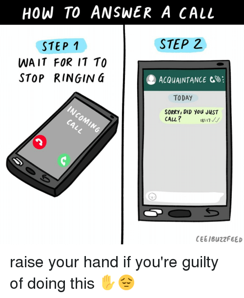 Sorry, Buzzfeed, and How To: HOW TO ANSWER A CALL  STEP 2  STEP 1  WA IT FOR IT TO  STOP RINGING  ACQUAINTANCE CO:  TODAY  SORRY, DID You JUST  CALL 18:17/  KG  CEE/BuzzFEED raise your hand if you're guilty of doing this ✋😔