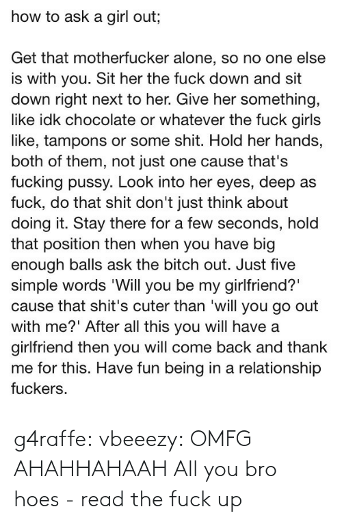 You Sit: how to ask a girl out;  Get that motherfucker alone, so no one else  is with you. Sit her the fuck down and sit  down right next to her. Give her something,  like idk chocolate or whatever the fuck girls  like, tampons or some shit. Hold her hands,  both of them, not just one cause that's  fucking pussy. Look into her eyes, deep as  fuck, do that shit don't just think about  doing it. Stay there for a few seconds, hold  that position then when you have big  enough balls ask the bitch out. Just five  simple words 'Will you be my girlfriend?  cause that shit's cuter than 'will you go out  with me?' After all this you will have a  girlfriend then you will come back and thank  me for this. Have fun being in a relationship  fuckers. g4raffe:  vbeeezy:  OMFG AHAHHAHAAH  All you bro hoes - read the fuck up