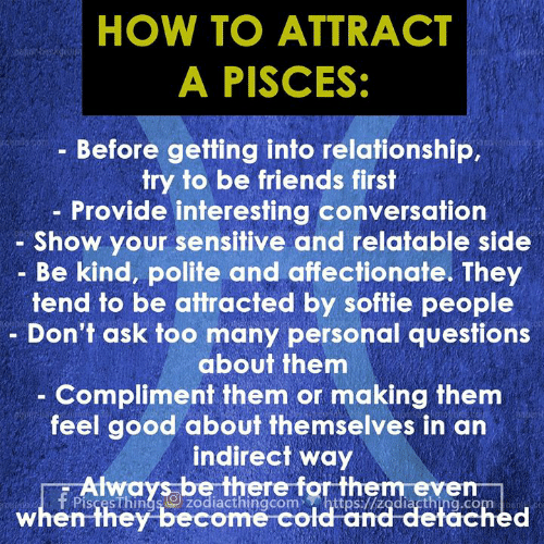 Friends, Good, and How To: HOW TO ATTRACT  A PISCES:  je  Before getting into relationship,  try to be friends first  - Provide interesting conversatiorn  - Show your sensitive and relatable side  Be kind, polite and affectionate. They  tend to be attracted by softie people  Don't ask too many personal questions  about them  Compliment them or making them  feel good about themselves in an  indirect way  PiscesThings zodiacthingcom https://zodiacthing.com  Aays athere forithem even  when they become cold and detached