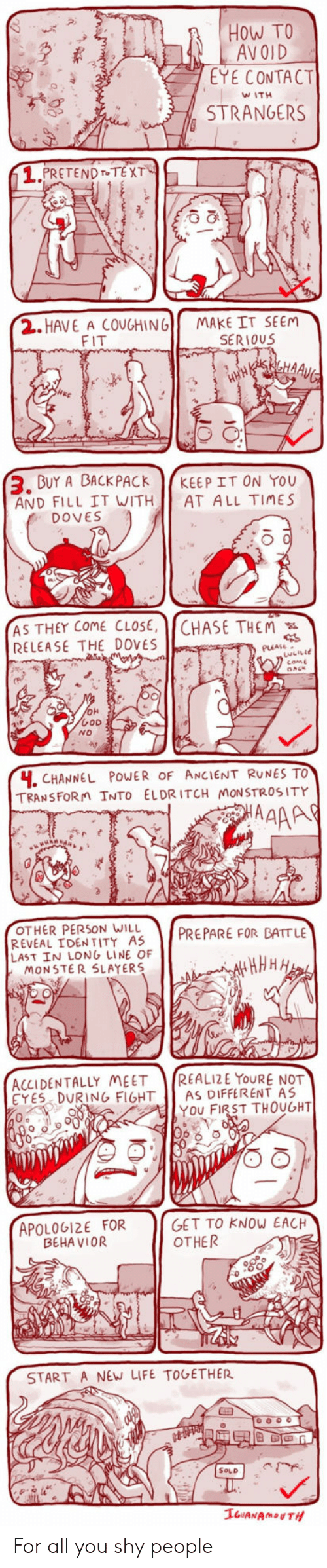 Life, Monster, and Chase: How TO  AVOID  EYE CONTACT  WITH  STRANGERS  1.  PRETENDT TEX  2. HAVE A COUGHING  FIT  MAKE IT SEEM  SERIOUS  BUY A BACKPACK KEEP IT ON You  AND FILL IT WITH AT ALL TIMES  DOVES  AS THEY COME CLOSE, CHASE THEM  RELEASE THE DOVES  come  NO  H. CHANNEL POWER OF ANCIENT RUNES TO  TRANSFORn INTO ELDRITCH MONSTROSITY  OTHER PERSON WILL  PREPARE FOR BATTLE  REVEAL IDENTITY AS  LAST İN LONG LINE OF  MONSTER SLAYERS  ACCIDENTALLY MEET REALIZE YOURE NOT  CYES DURING FIGHT AS DIFFERENT AS  YOU FIRST THOUGHT  APOLOGI2E FOR  BEHA VIOR  GET TO KNOW EACH  OTHER  START A NEW LIFE ToGETHER  SOLD For all you shy people