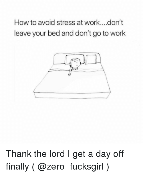 Zero, Work, and How To: How to avoid stress at work....don't  leave your bed and don't go to work Thank the lord I get a day off finally ( @zero_fucksgirl )