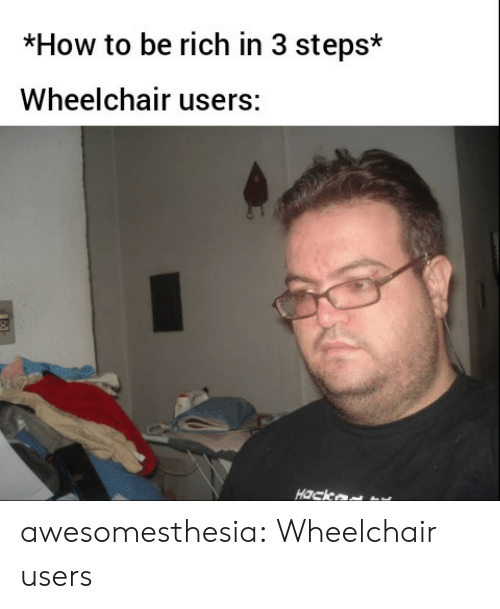 hack: *How to be rich in 3 steps*  Wheelchair users:  Hack awesomesthesia:  Wheelchair users