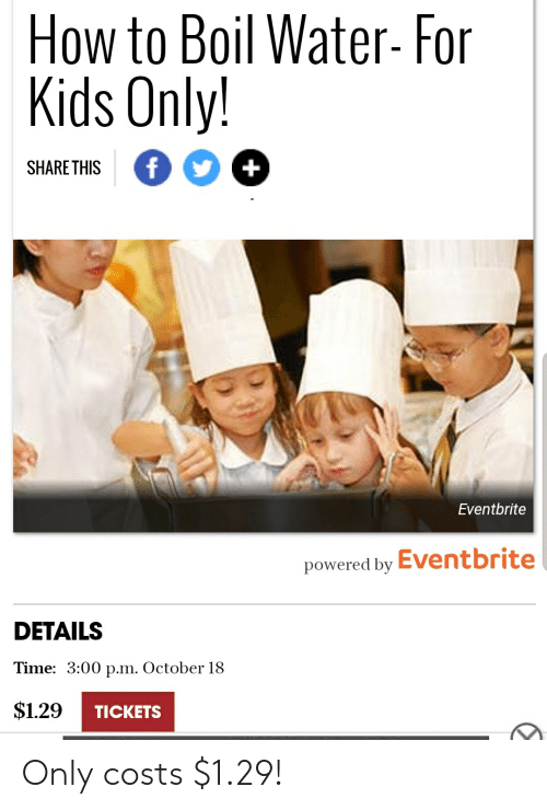 How To, Kids, and Time: How to Boil Water- For  Kids Only!  f  +  SHARETHIS  Eventbrite  Eventbrite  powered by  DETAILS  Time: 3:00 p.m. October 18  $1.29  TICKETS Only costs $1.29!