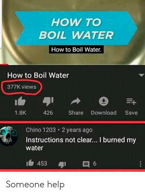 Help, How To, and Water: HOW TO  BOIL WATER  How to Boil Water  How to Boil Water  377K views  426 Share Download Save  1.8K  Chino 1203 2 years ago  Instructions not clear... I burned my  water Someone help