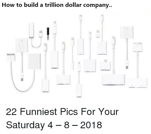 How To, How, and Company: How to build a trillion dollar company.. 22 Funniest Pics For Your Saturday 4 – 8 – 2018