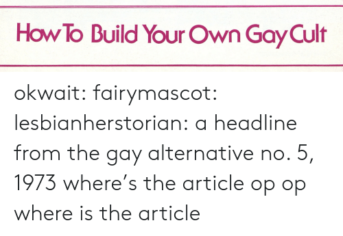 cult: How To Build Your Own Gay Cult okwait: fairymascot:  lesbianherstorian:  a headline from the gay alternative no. 5, 1973  where's the article op  op where is the article