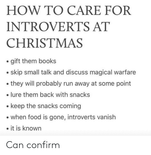 magical: HOW TO CARE FOR  INTROVERTS AT  CHRISTMAS  • gift them books  • skip small talk and discuss magical warfare  • they will probably run away at some point  • lure them back with snacks  • keep the snacks coming  • when food is gone, introverts vanish  • it is known Can confirm
