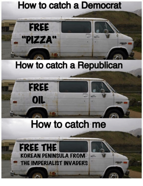 "Dank, Pizza, and Free: How to catch a Democrat  FREE  ""PIZZA""  How to catch a Republican  FREE  OIL  How to catch me  FREE THE  KOREAN PENINSULA FROM  THE IMPERIALIST INVADERS"