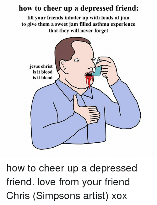 Chris Simpsons: how to cheer up a depressed friend:  fill your friends inhaler up with loads of jam  to give them a sweet jam filled asthma experience  that they will never forget  jesus christ  is it blood  is it blood how to cheer up a depressed friend. love from your friend Chris (Simpsons artist) xox