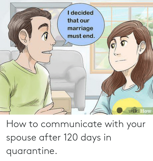 Communicate: How to communicate with your spouse after 120 days in quarantine.