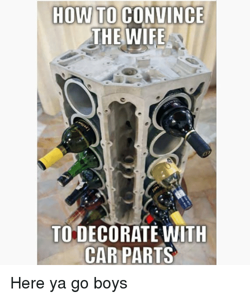 Memes, How To, and Wife: HOW TO CONVINCE  THE WIFE  TO DECORATE WITH  CAR PARTS Here ya go boys