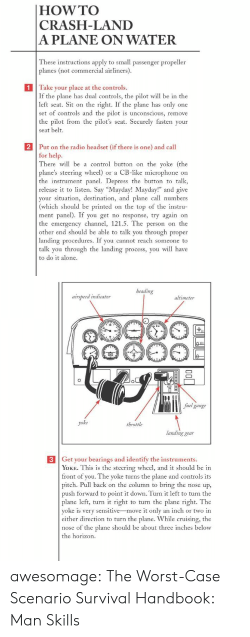 "Be Able: |HOW TO  CRASH-LAND  A PLANE ON WATER  These instructions apply to small passenger propeller  planes (not commercial airliners).  1 Take your place at the controls.  If the plane has dual controls, the pilot will be in the  left seat. Sit on the right. If the plane has only one  set of controls and the pilot is unconscious, remove  the pilot from the pilot's seat. Securely fasten your  seat belt.  2 Put on the radio headset (if there is one) and call  for help.  There will be a control button on the yoke (the  plane's steering wheel) or a CB-like microphone on  the instrument panel. Depress the button to talk  release it to listen. Say ""Mayday! Mayday!"" and give  your situation, destination, and plane call numbers  (which should be printed on the top of the instru-  ment panel). If you get no response, try again on  the emergency channel, 121.5. The person on the  other end should be able to talk you through proper  landing procedures. If you cannot reach someone to  talk you through the landing process, you will have  to do it alone.   beading  airspeed indicator  altimeter  fuel gauge  yoke  throttle  landing gear  3 Get your bearings and identify the instruments.  YOKE. This is the steering wheel, and it should be in  front of you. The yoke turns the plane and controls its  pitch. Pull back on the column to bring the nose up,  push forward to point it down. Turn it left to turn the  plane left, turn it right to turn the plane right. The  yoke is very sensitive-move it only an inch or two in  either direction to turn the plane. While cruising, the  nose of the plane should be about three inches below  the horizon.  ф awesomage:  The Worst-Case Scenario Survival Handbook: Man Skills"