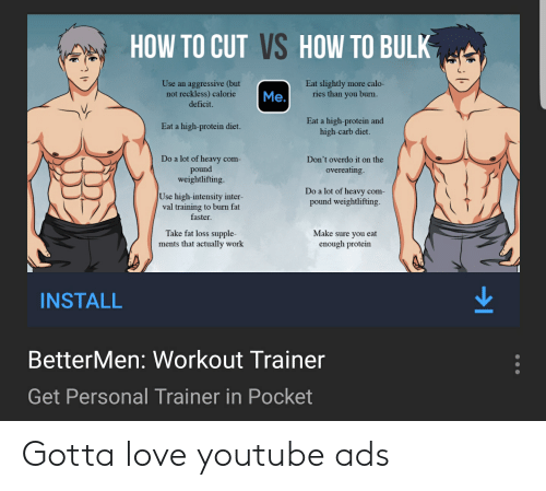 Love, Protein, and youtube.com: HOW TO CUT VS HOW TO BULK  Eat slightly more calo-  ries than you burn.  Use an aggressive (but  not reckless) calorie  deficit.  Me.  Eat a high-protein and  high-carb diet.  Eat a high-protein diet.  Do a lot of heavy com-  pound  weightlifting.  Don't overdo it on the  overeating.  Do a lot of heavy com-  pound weightlifting.  Use high-intensity inter-  val training to burn fat  faster  Take fat loss supple-  ments that actually work  Make sure you eat  enough protein  INSTALL  BetterMen: Workout Trainer  Get Personal Trainer in Pocket Gotta love youtube ads