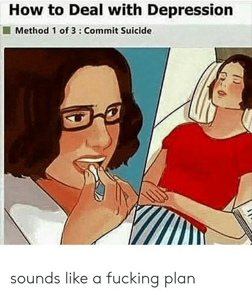 How To Deal With: How to Deal with Depression  Method 1 of 3:Commit Suicide sounds like a fucking plan