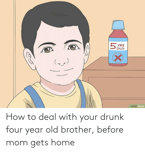 Your Drunk: How to deal with your drunk four year old brother, before mom gets home