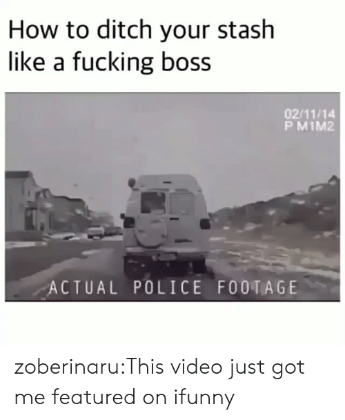 Fucking, Police, and Tumblr: How to ditch your stash  like a fucking boss  02/11/14  P M1M2  ACTUAL POLICE FOOTAGE zoberinaru:This video just got me featured on ifunny