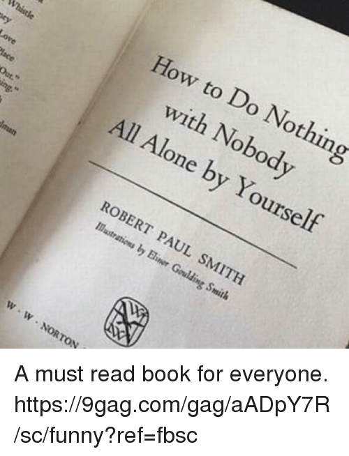 paul smith: How to Do Nothing  with Nobod  All Alone by Yourself  Whistle  Out  ROBERT PAUL SMITH  Mastr  ations by Biner Goulding Smith  W- W No  lp,  W NORTON A must read book for everyone. https://9gag.com/gag/aADpY7R/sc/funny?ref=fbsc